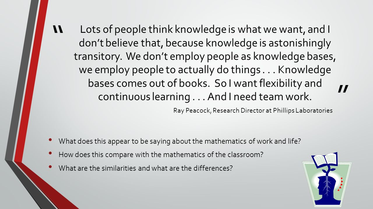 """ "" Lots of people think knowledge is what we want, and I don't believe that, because knowledge is astonishingly transitory. We don't employ people as"