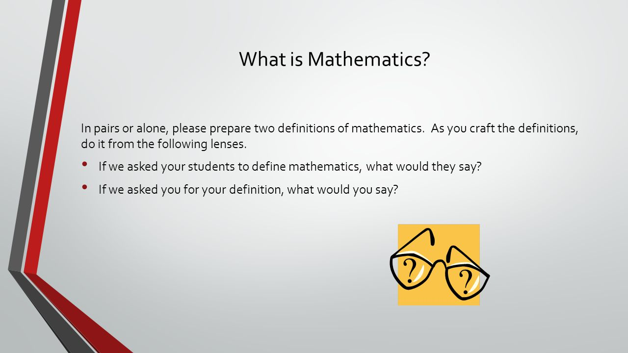 What is Mathematics? In pairs or alone, please prepare two definitions of mathematics. As you craft the definitions, do it from the following lenses.