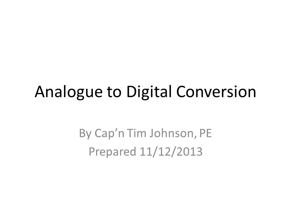 Analogue to Digital Conversion By Cap'n Tim Johnson, PE Prepared 11/12/2013