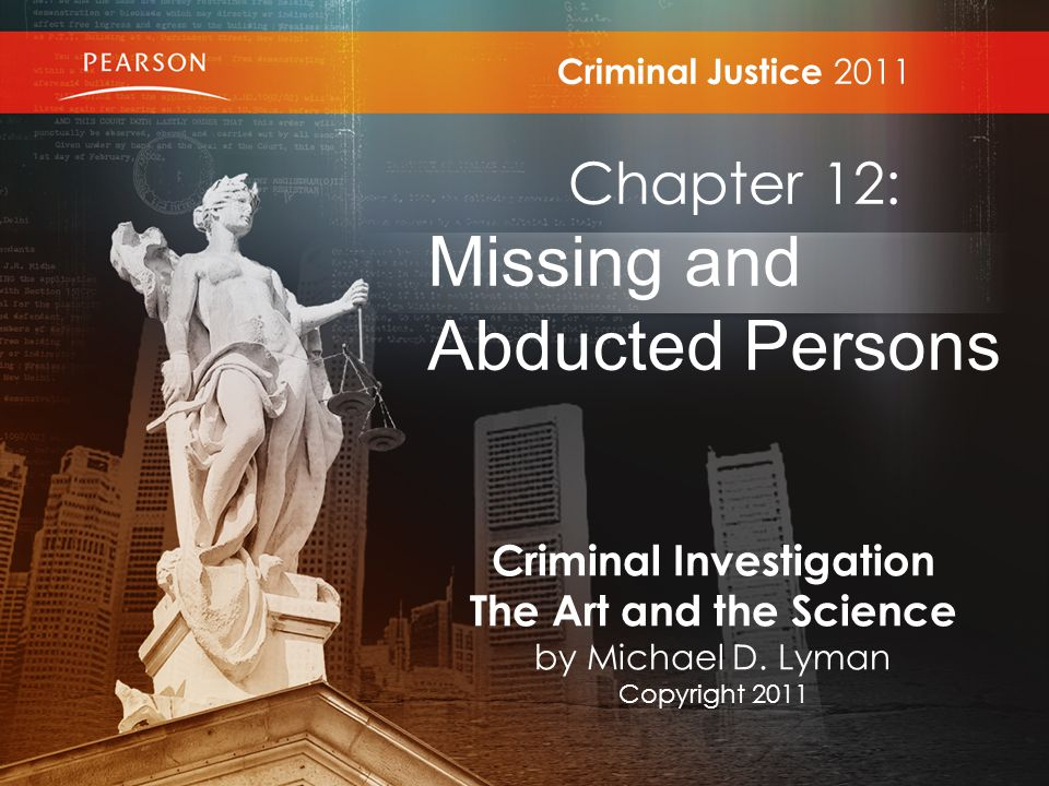 Criminal Justice 2011 Chapter 12: Missing and Abducted Persons Criminal Investigation The Art and the Science by Michael D.