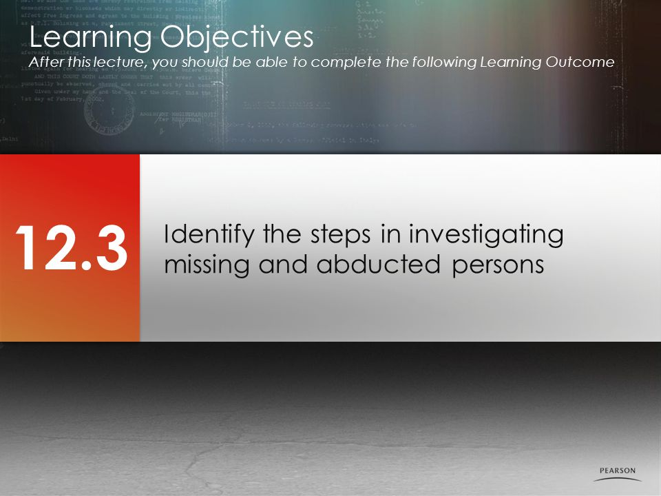 Identify the steps in investigating missing and abducted persons Learning Objectives After this lecture, you should be able to complete the following Learning Outcome 12.3