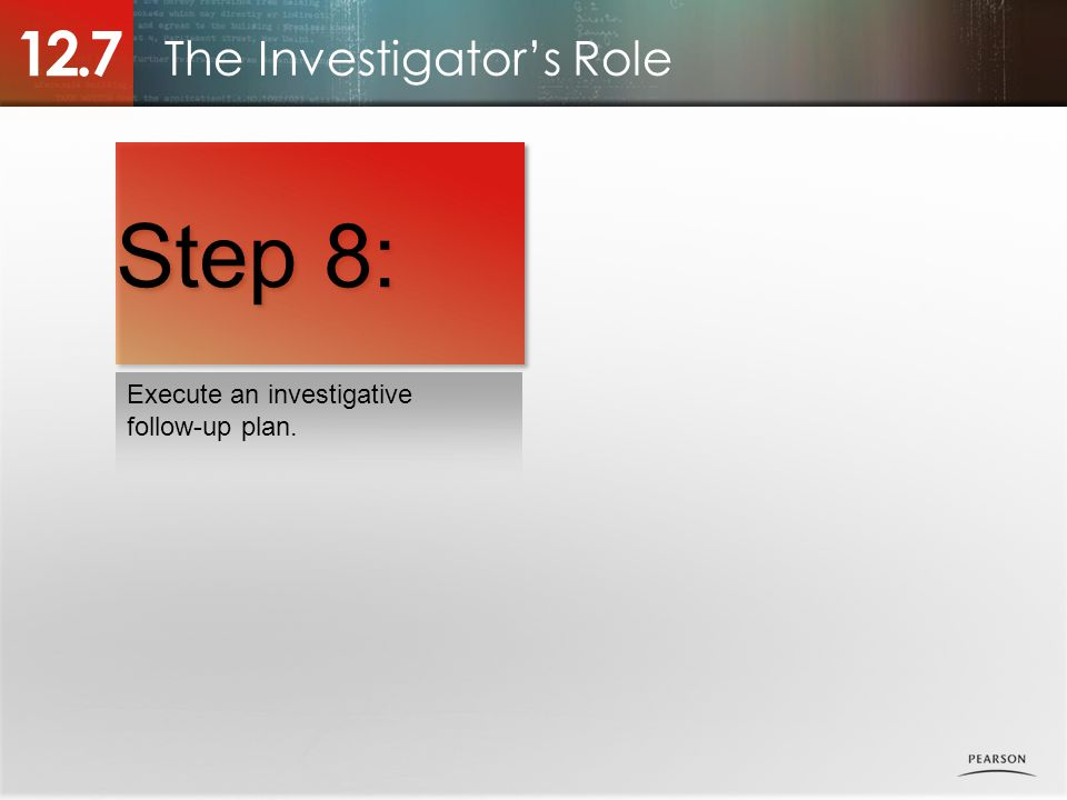 The Investigator's Role 12.7 Execute an investigative follow-up plan. Step 8: