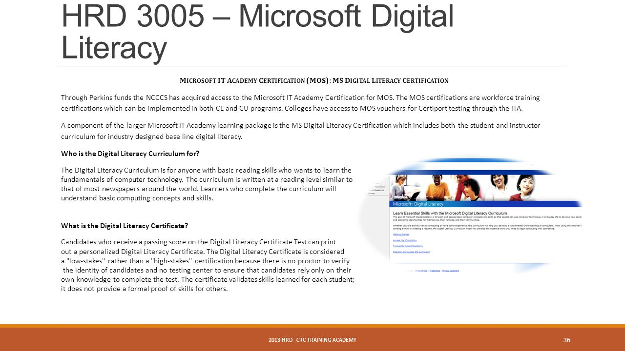 2013 HRD - CRC TRAINING ACADEMY 36 HRD 3005 – Microsoft Digital Literacy M ICROSOFT IT A CADEMY C ERTIFICATION (MOS) : MS D IGITAL L ITERACY C ERTIFICATION Through Perkins funds the NCCCS has acquired access to the Microsoft IT Academy Certification for MOS.