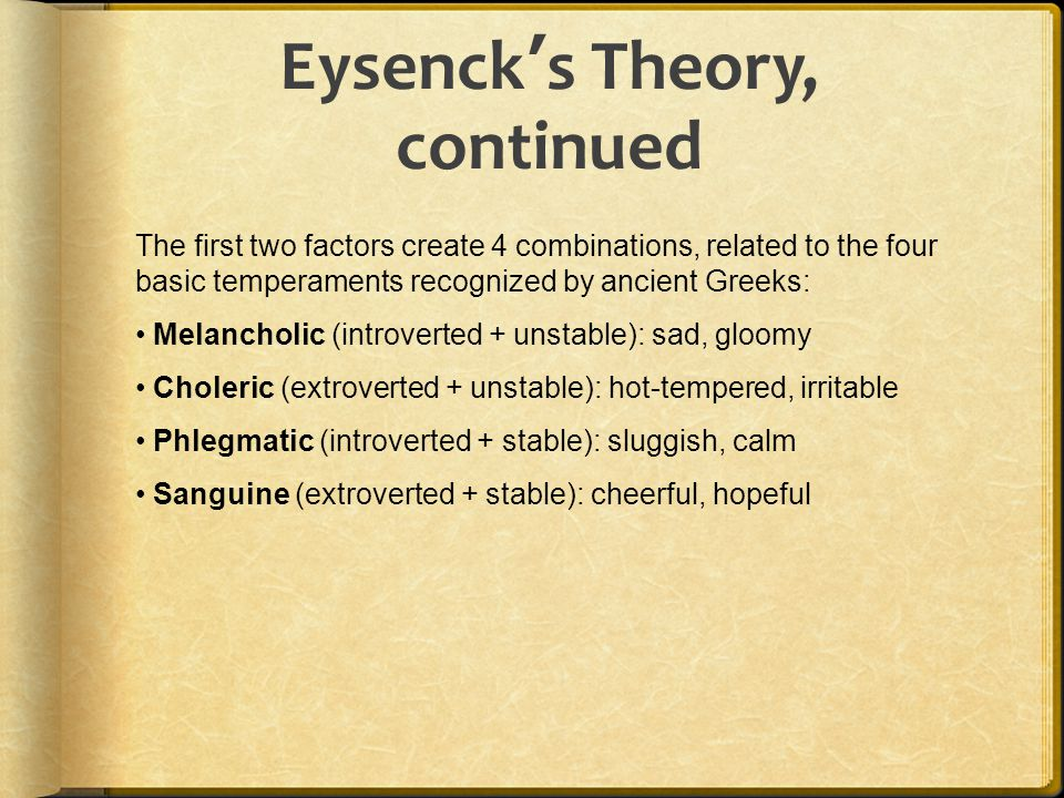 Eysenck ' s Theory, continued The first two factors create 4 combinations, related to the four basic temperaments recognized by ancient Greeks: Melanc