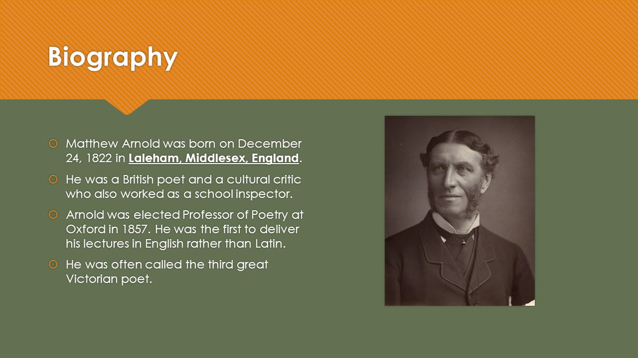  Matthew Arnold was born on December 24, 1822 in Laleham, Middlesex, England.  He was a British poet and a cultural critic who also worked as a scho