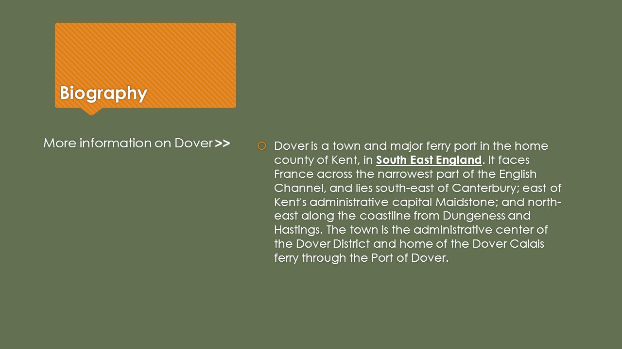 Biography  Dover is a town and major ferry port in the home county of Kent, in South East England. It faces France across the narrowest part of the E