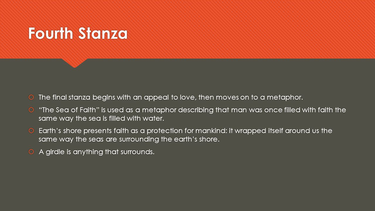 """Fourth Stanza  The final stanza begins with an appeal to love, then moves on to a metaphor.  """"The Sea of Faith"""" is used as a metaphor describing tha"""
