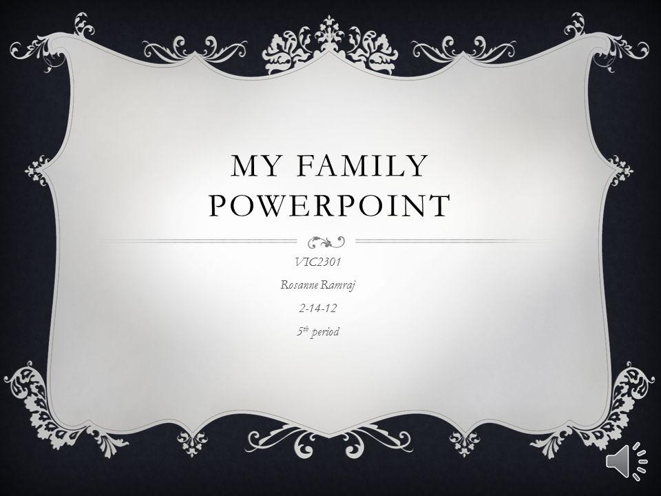 MY FAMILY POWERPOINT VIC2301 Rosanne Ramraj 2-14-12 5 th period