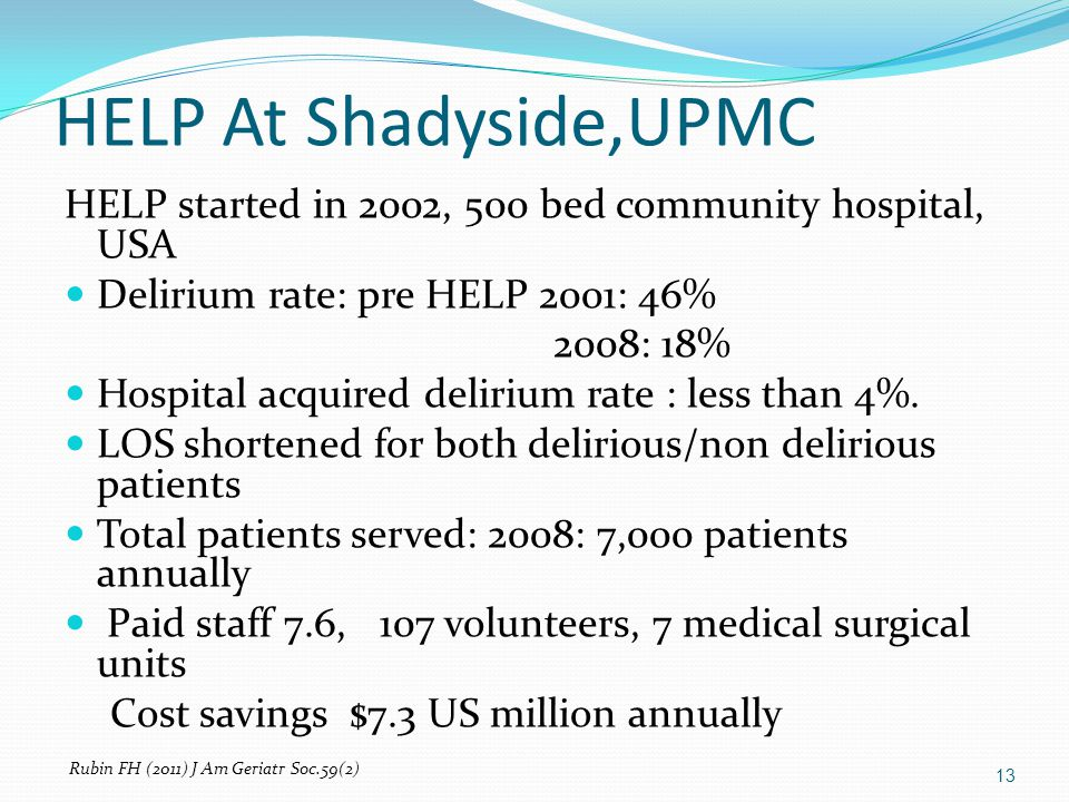 HELP At Shadyside,UPMC 13 HELP started in 2002, 500 bed community hospital, USA Delirium rate: pre HELP 2001: 46% 2008: 18% Hospital acquired delirium