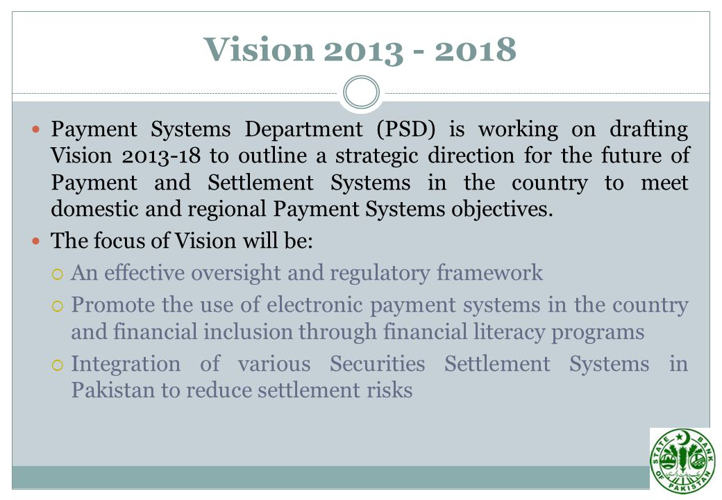 Payment Systems Department (PSD) is working on drafting Vision 2013-18 to outline a strategic direction for the future of Payment and Settlement Systems in the country to meet domestic and regional Payment Systems objectives.