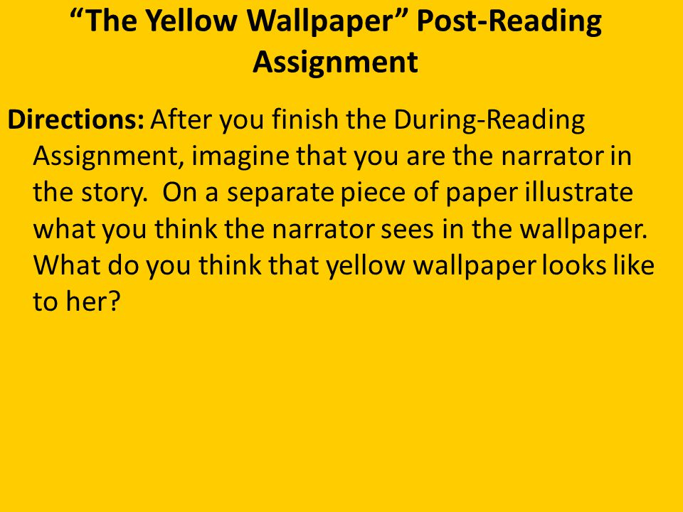 """""""The Yellow Wallpaper"""" Post-Reading Assignment Directions: After you finish the During-Reading Assignment, imagine that you are the narrator in the st"""