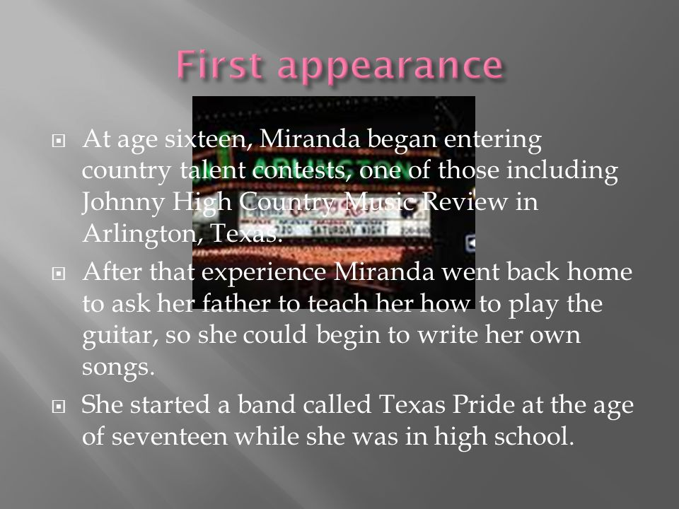  At age sixteen, Miranda began entering country talent contests, one of those including Johnny High Country Music Review in Arlington, Texas.