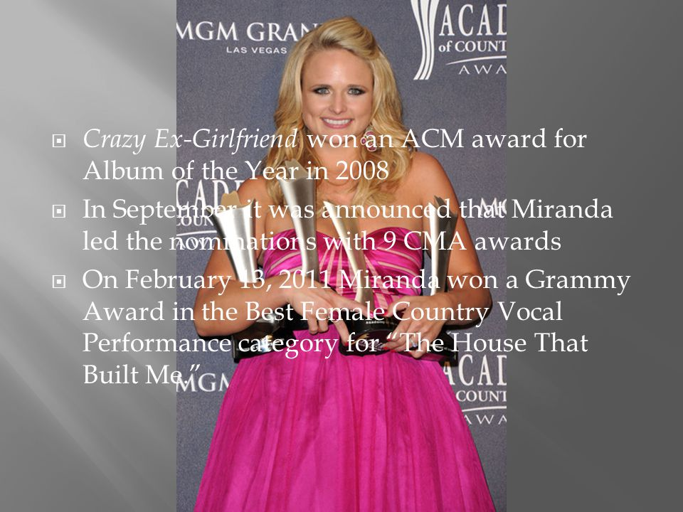  Crazy Ex-Girlfriend won an ACM award for Album of the Year in 2008  In September it was announced that Miranda led the nominations with 9 CMA awards  On February 13, 2011 Miranda won a Grammy Award in the Best Female Country Vocal Performance category for The House That Built Me.