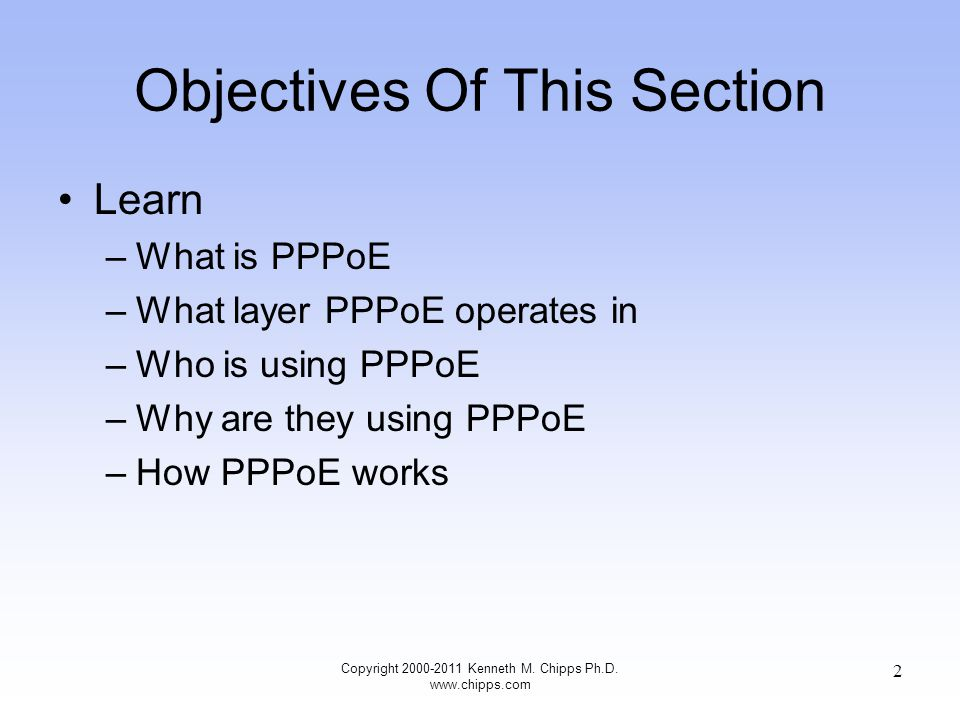 Objectives Of This Section Learn –What is PPPoE –What layer PPPoE operates in –Who is using PPPoE –Why are they using PPPoE –How PPPoE works Copyright 2000-2011 Kenneth M.