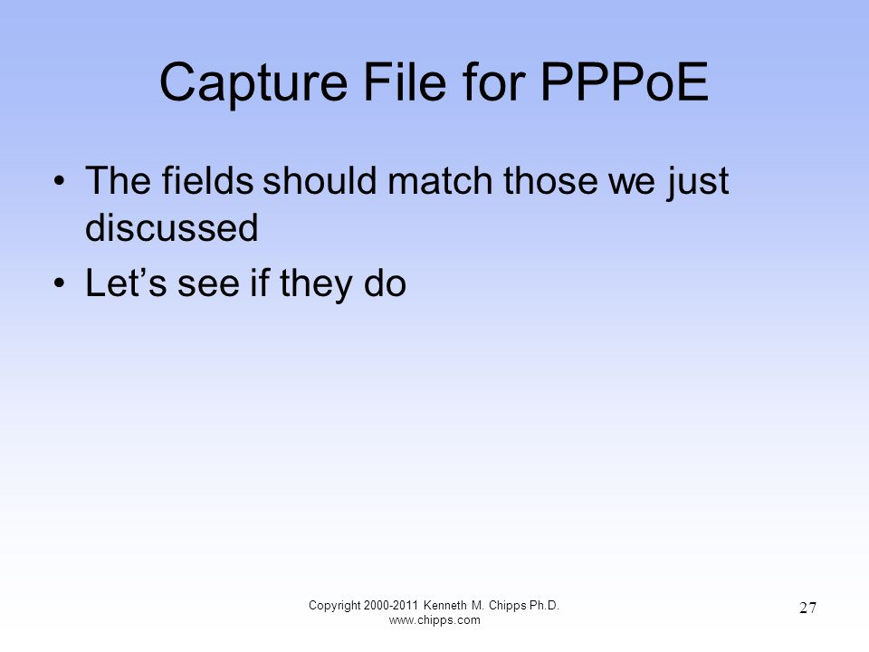 Capture File for PPPoE The fields should match those we just discussed Let's see if they do Copyright 2000-2011 Kenneth M.