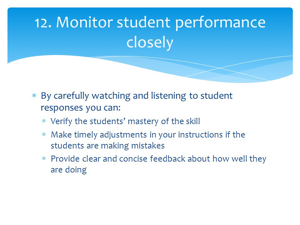  By carefully watching and listening to student responses you can:  Verify the students' mastery of the skill  Make timely adjustments in your inst