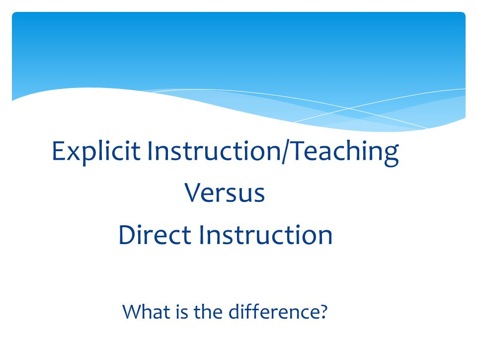 Explicit Instruction/Teaching Versus Direct Instruction What is the difference?