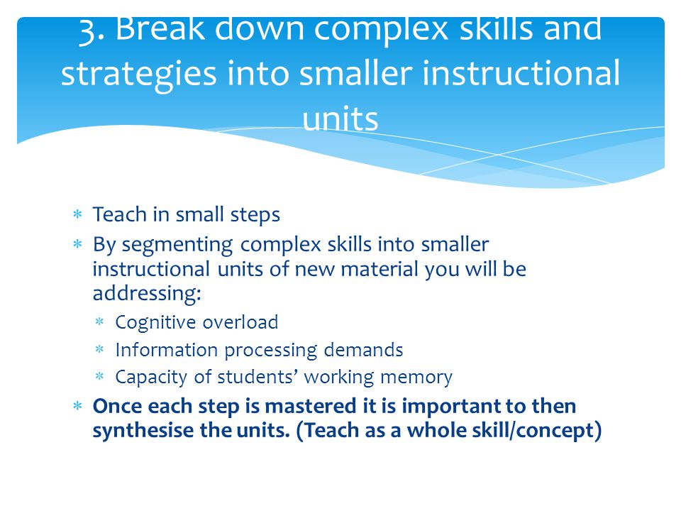  Teach in small steps  By segmenting complex skills into smaller instructional units of new material you will be addressing:  Cognitive overload 