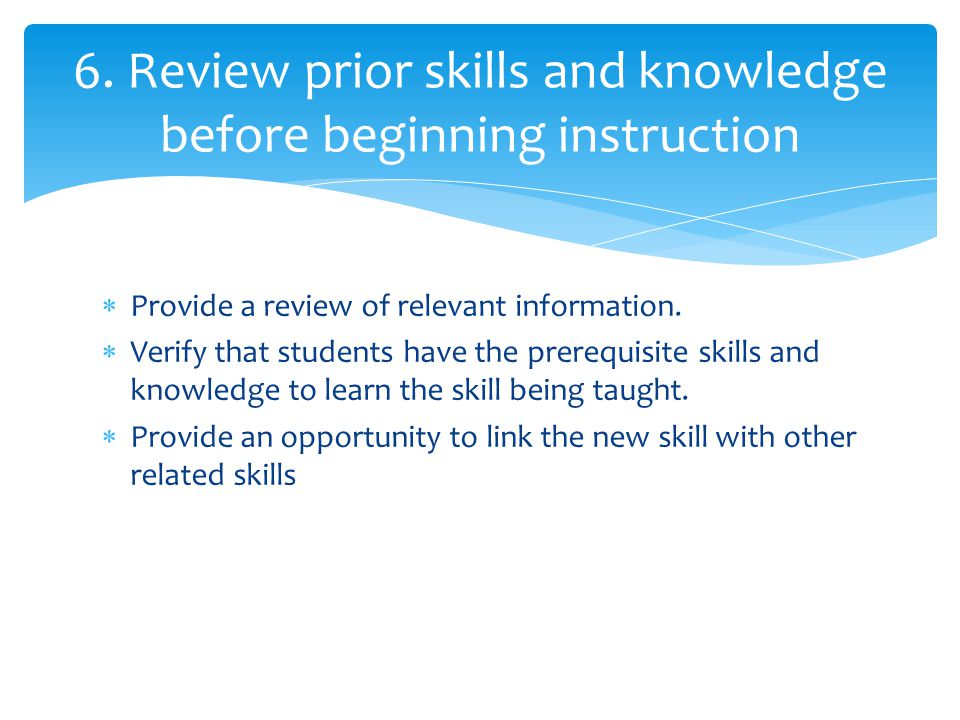  Provide a review of relevant information.  Verify that students have the prerequisite skills and knowledge to learn the skill being taught.  Provi