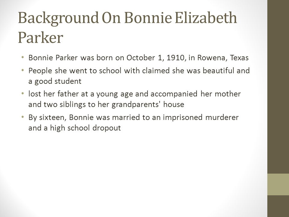 Background On Bonnie Elizabeth Parker Bonnie Parker was born on October 1, 1910, in Rowena, Texas People she went to school with claimed she was beaut