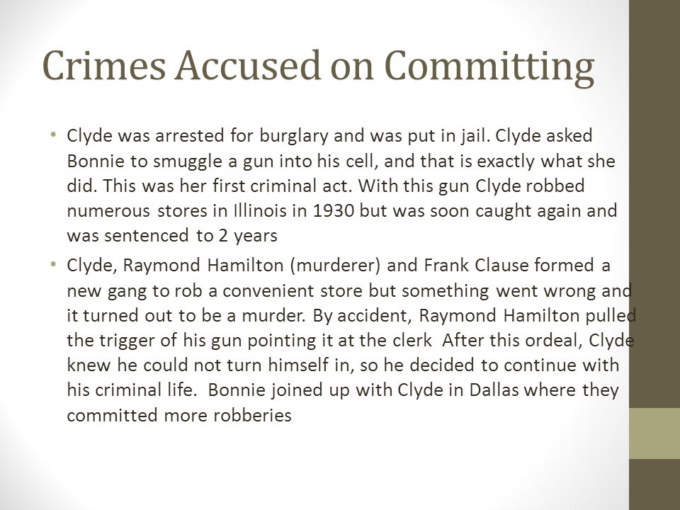 Crimes Accused on Committing Clyde was arrested for burglary and was put in jail. Clyde asked Bonnie to smuggle a gun into his cell, and that is exact