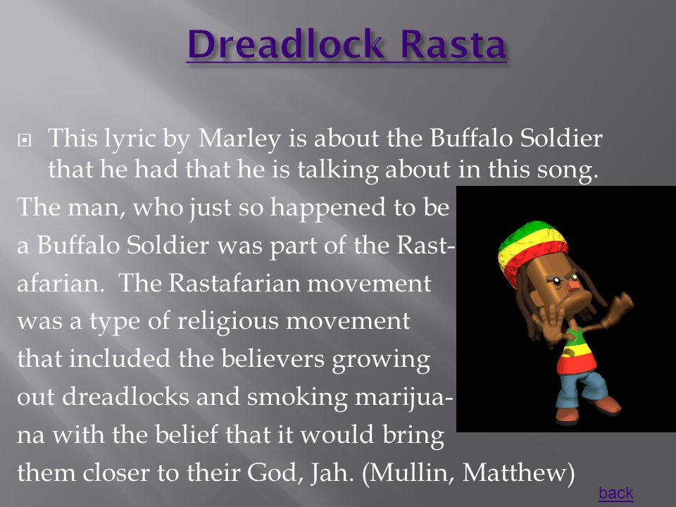  This lyric by Marley is about the Buffalo Soldier that he had that he is talking about in this song.