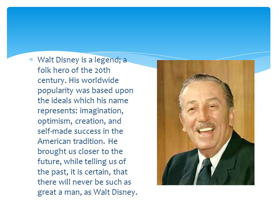  Walt Disney is a legend; a folk hero of the 20th century.