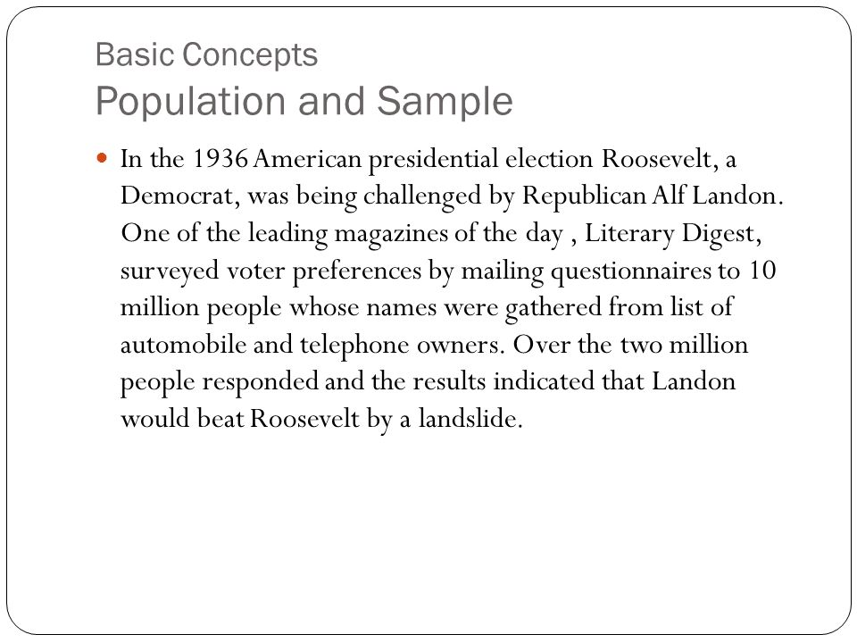 Basic Concepts Population and Sample In the 1936 American presidential election Roosevelt, a Democrat, was being challenged by Republican Alf Landon.