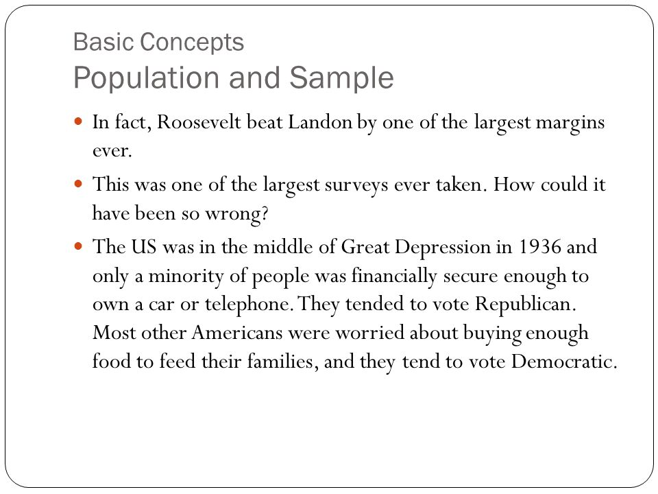 Basic Concepts Population and Sample In fact, Roosevelt beat Landon by one of the largest margins ever. This was one of the largest surveys ever taken
