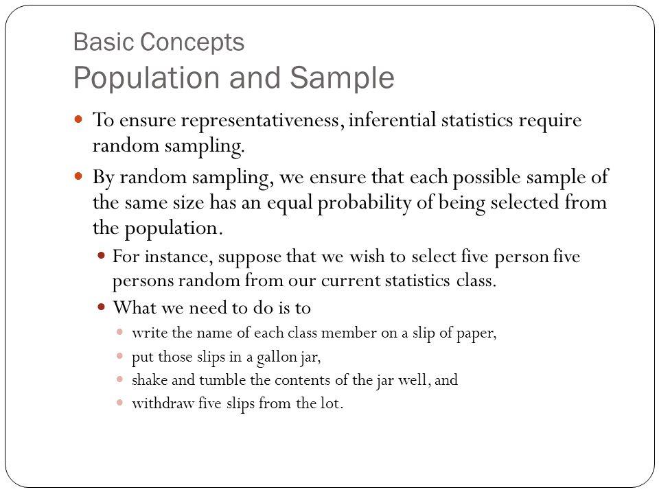 Basic Concepts Population and Sample To ensure representativeness, inferential statistics require random sampling.