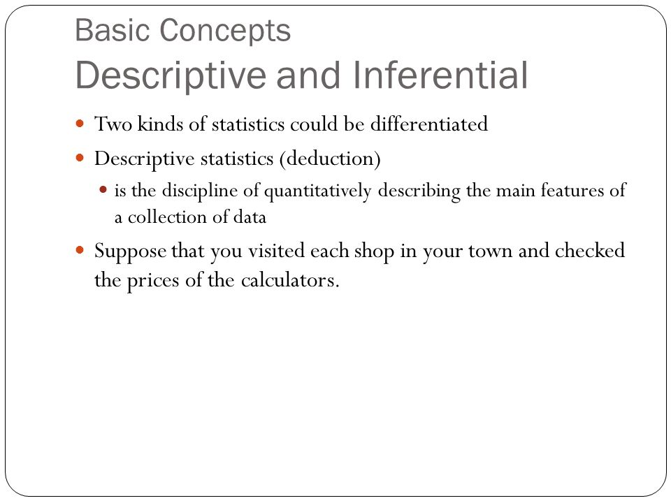 Basic Concepts Descriptive and Inferential Two kinds of statistics could be differentiated Descriptive statistics (deduction) is the discipline of quantitatively describing the main features of a collection of data Suppose that you visited each shop in your town and checked the prices of the calculators.