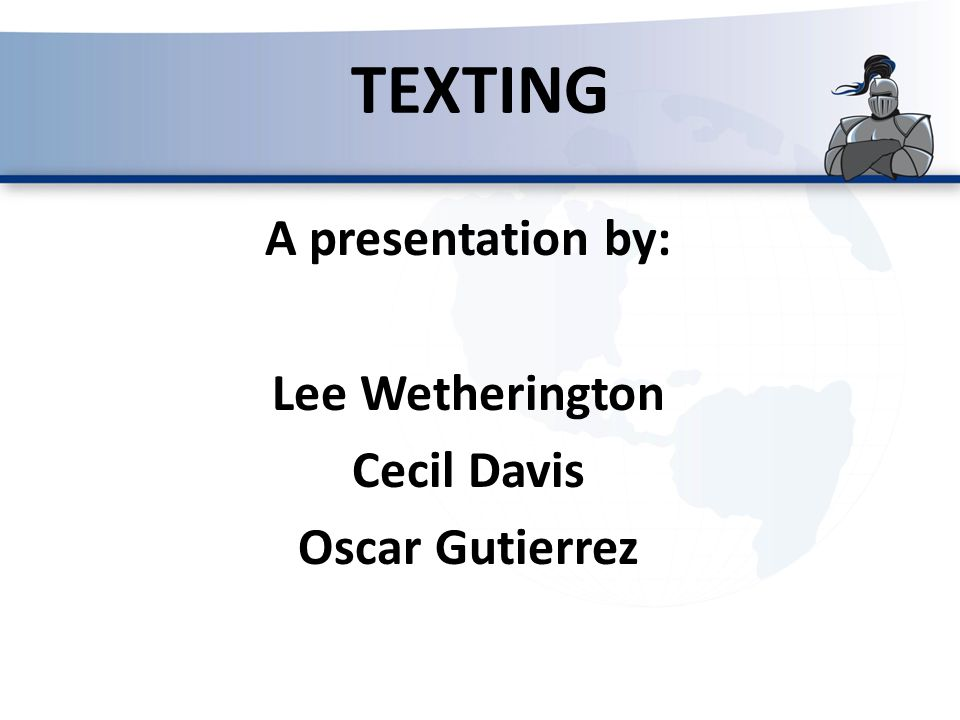 A presentation by: Lee Wetherington Cecil Davis Oscar Gutierrez TEXTING