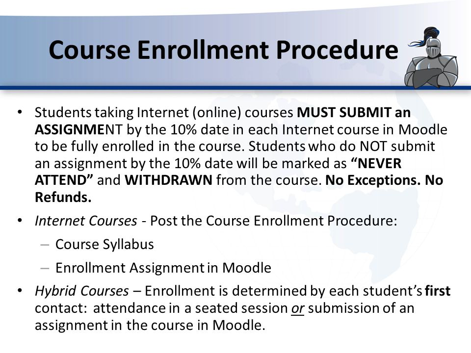 Course Enrollment Procedure Students taking Internet (online) courses MUST SUBMIT an ASSIGNMENT by the 10% date in each Internet course in Moodle to b