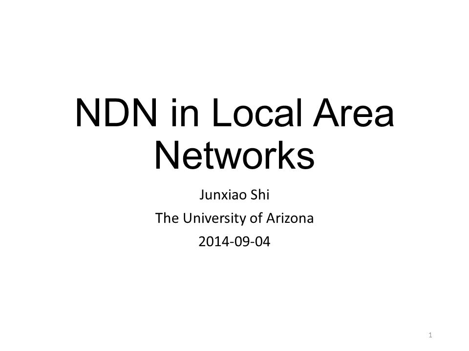 NDN in Local Area Networks Junxiao Shi The University of Arizona 2014-09-04 1