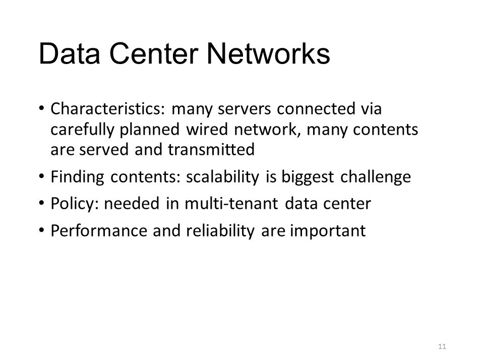 Data Center Networks Characteristics: many servers connected via carefully planned wired network, many contents are served and transmitted Finding contents: scalability is biggest challenge Policy: needed in multi-tenant data center Performance and reliability are important 11