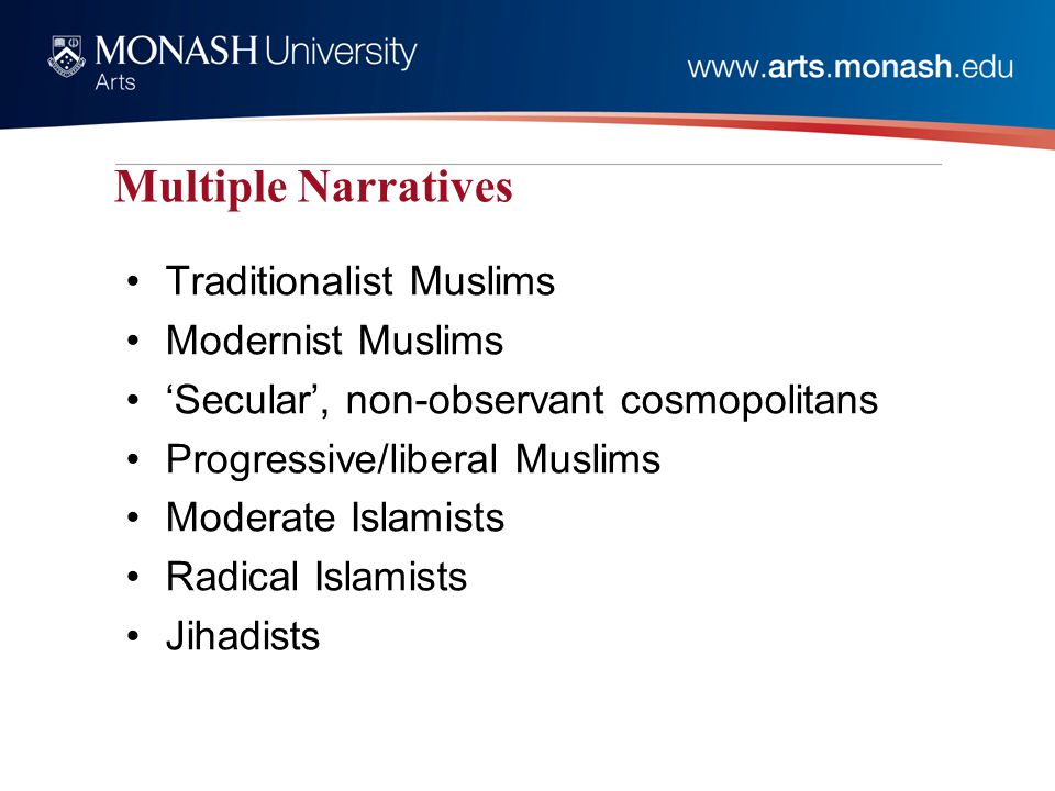 Multiple Narratives Traditionalist Muslims Modernist Muslims 'Secular', non-observant cosmopolitans Progressive/liberal Muslims Moderate Islamists Radical Islamists Jihadists