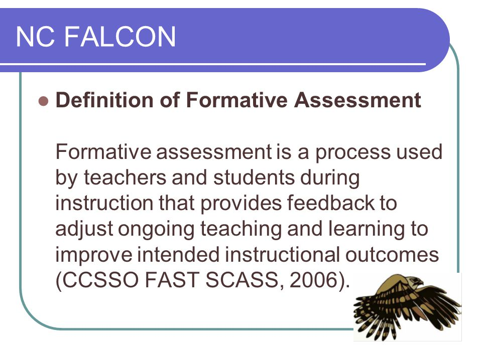NC FALCON Definition of Formative Assessment Formative assessment is a process used by teachers and students during instruction that provides feedback to adjust ongoing teaching and learning to improve intended instructional outcomes (CCSSO FAST SCASS, 2006).
