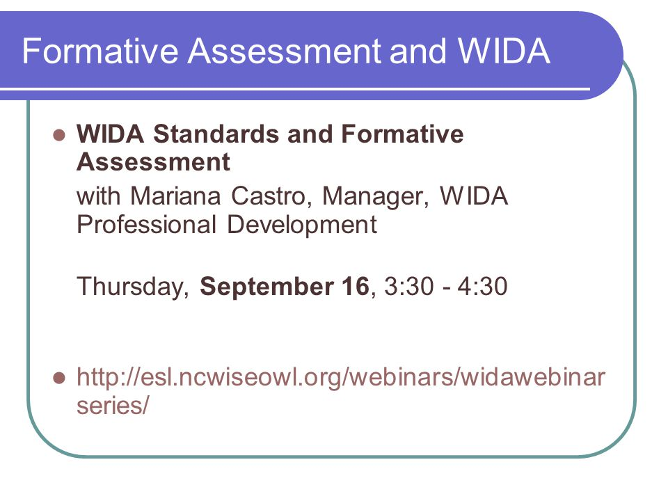 Formative Assessment and WIDA WIDA Standards and Formative Assessment with Mariana Castro, Manager, WIDA Professional Development Thursday, September 16, 3:30 - 4:30 http://esl.ncwiseowl.org/webinars/widawebinar series/