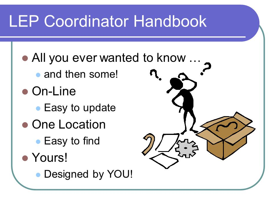 LEP Coordinator Handbook All you ever wanted to know … and then some.