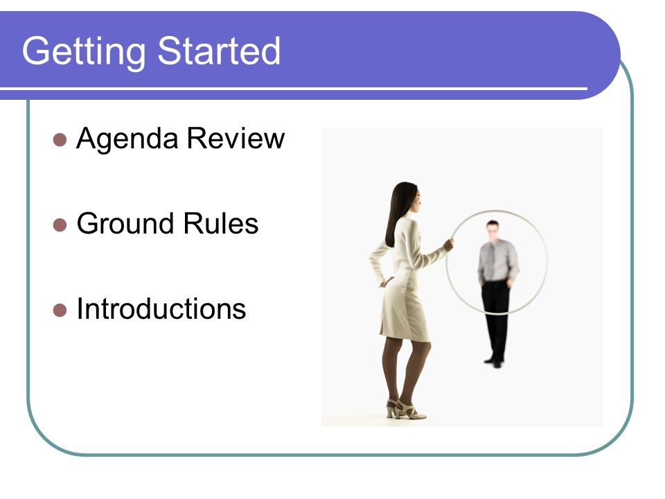 Getting Started Agenda Review Ground Rules Introductions