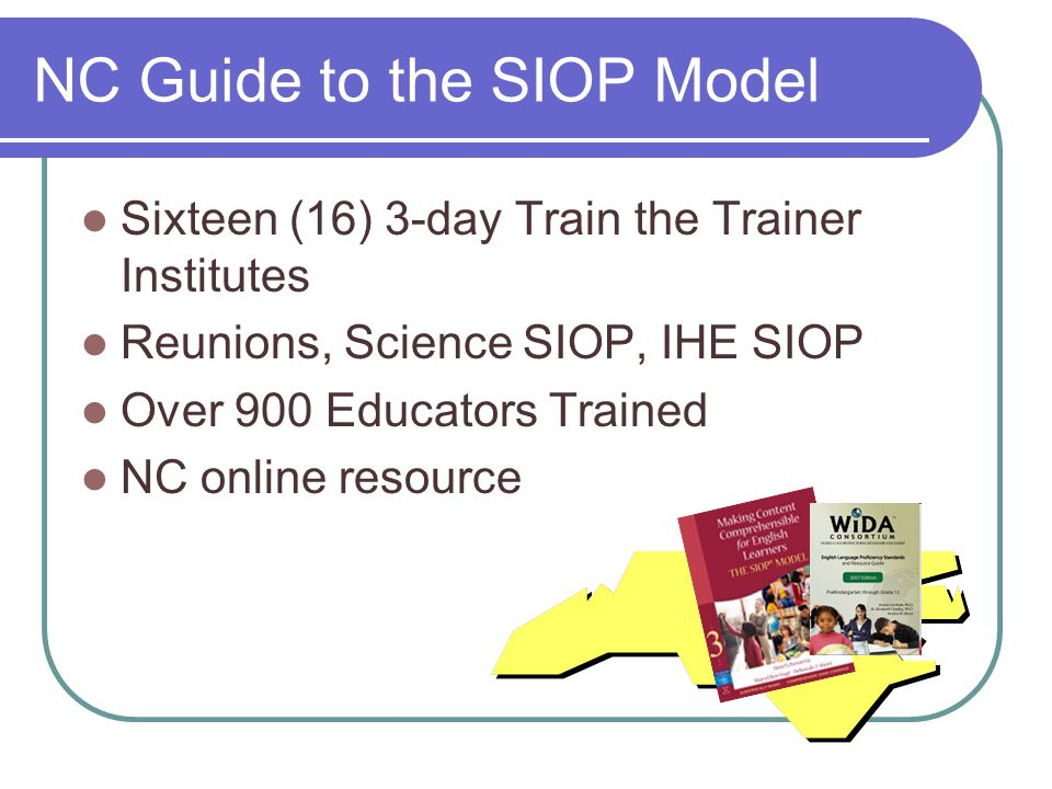 NC Guide to the SIOP Model Sixteen (16) 3-day Train the Trainer Institutes Reunions, Science SIOP, IHE SIOP Over 900 Educators Trained NC online resource