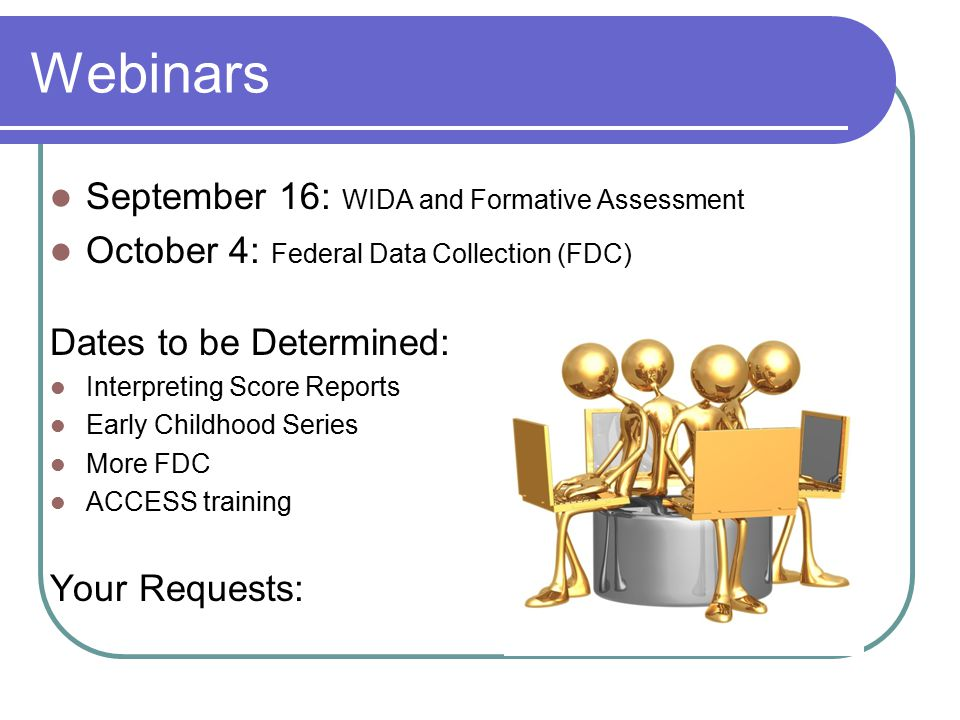 Webinars September 16: WIDA and Formative Assessment October 4: Federal Data Collection (FDC) Dates to be Determined: Interpreting Score Reports Early Childhood Series More FDC ACCESS training Your Requests:
