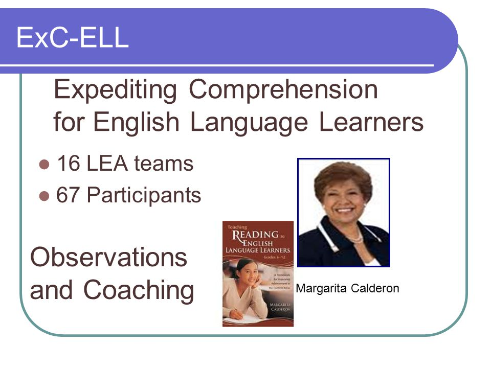 ExC-ELL 16 LEA teams 67 Participants Expediting Comprehension for English Language Learners Margarita Calderon Observations and Coaching