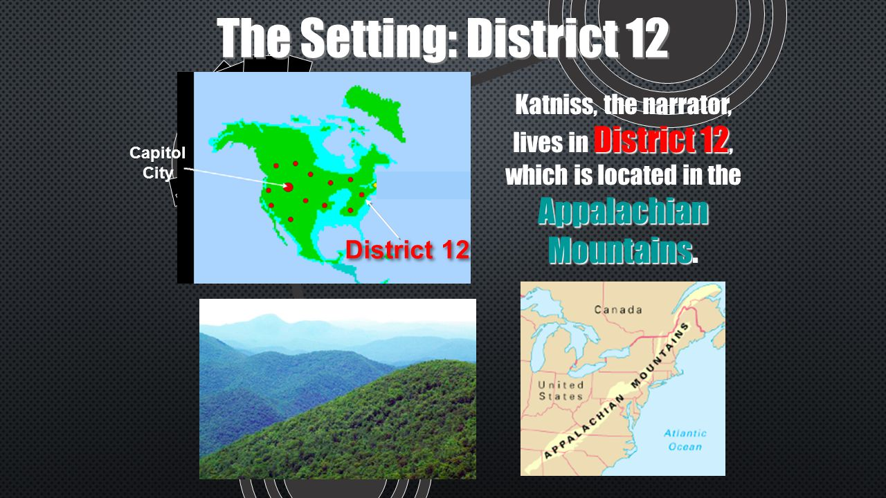 The Setting: District 12 Capitol City District 12 Appalachian Mountains Katniss, the narrator, lives in District 12, which is located in the Appalachian Mountains.