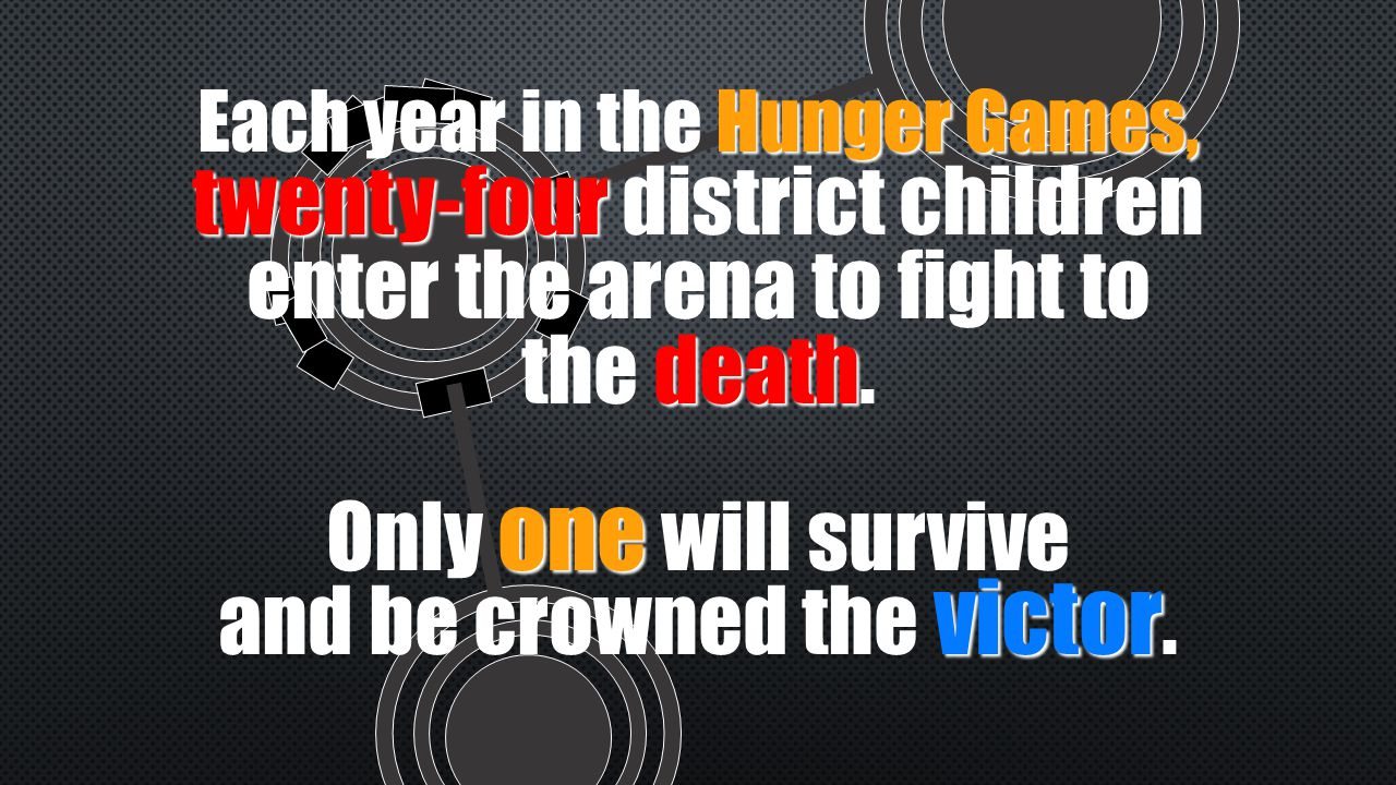 Hunger Games, Each year in the Hunger Games, twenty-four death twenty-four district children enter the arena to fight to the death.