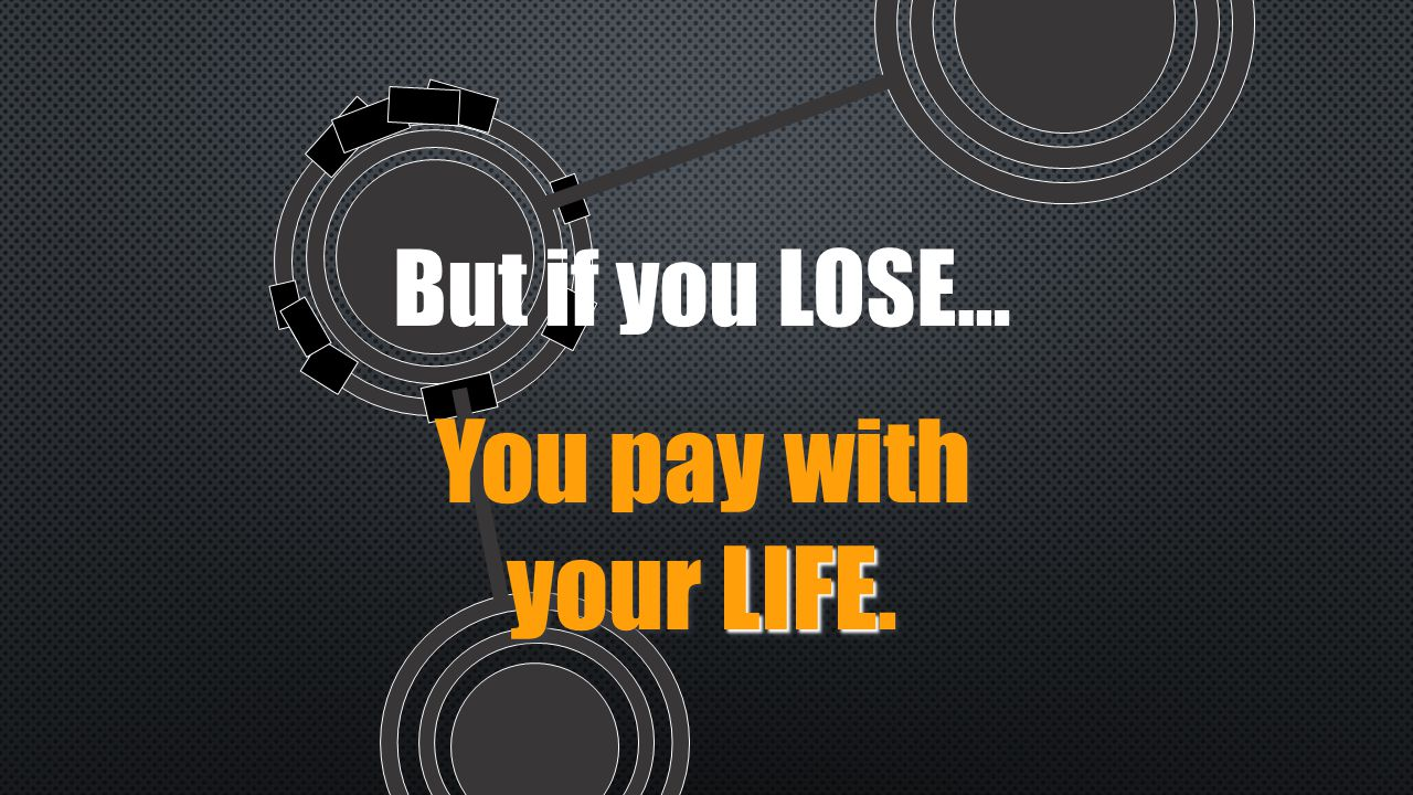 But if you LOSE… LIFE You pay with your LIFE.