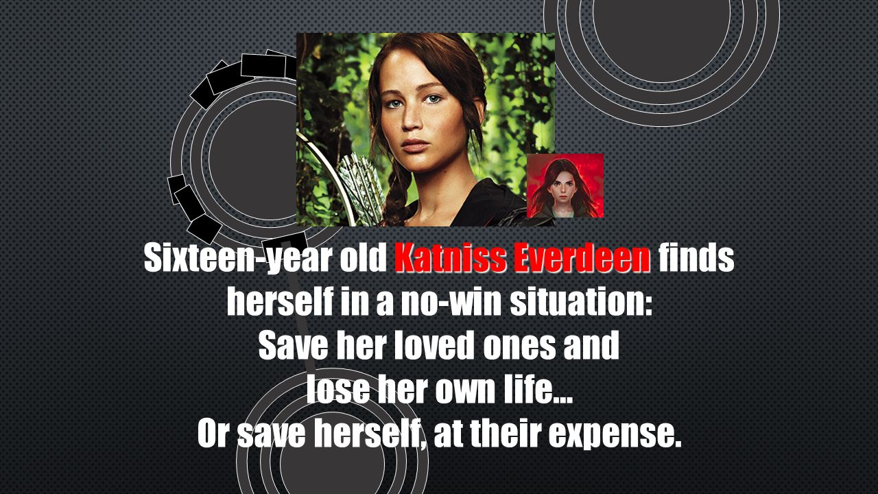 Katniss Everdeen Sixteen-year old Katniss Everdeen finds herself in a no-win situation: Save her loved ones and lose her own life… Or save herself, at their expense.