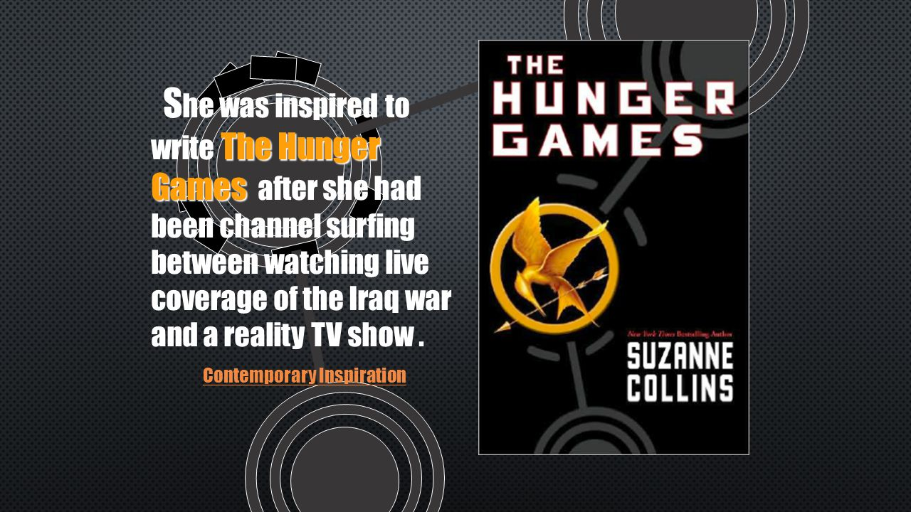 The Hunger Games S he was inspired to write The Hunger Games after she had been channel surfing between watching live coverage of the Iraq war and a reality TV show.