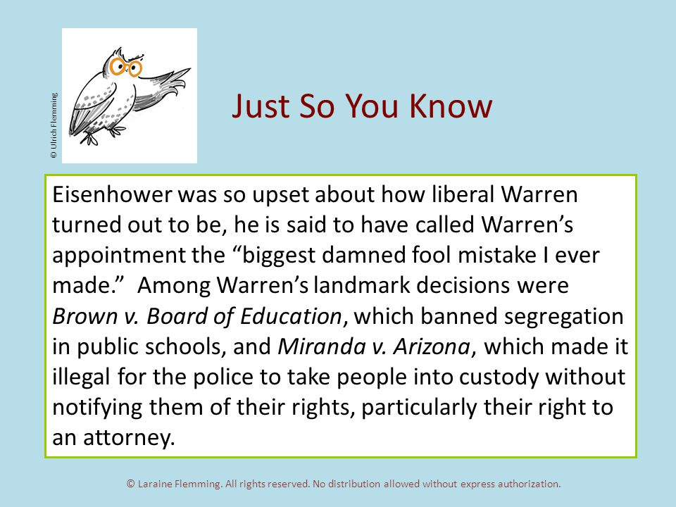 Just So You Know Eisenhower was so upset about how liberal Warren turned out to be, he is said to have called Warren's appointment the biggest damned fool mistake I ever made. Among Warren's landmark decisions were Brown v.