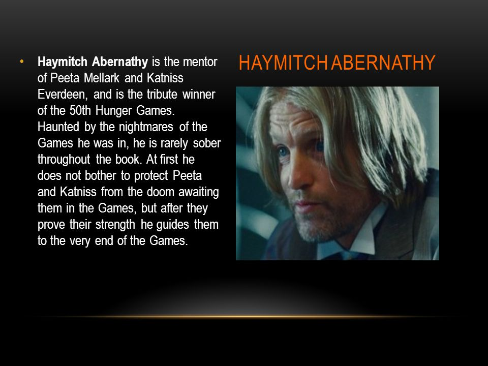 HAYMITCH ABERNATHY Haymitch Abernathy is the mentor of Peeta Mellark and Katniss Everdeen, and is the tribute winner of the 50th Hunger Games.